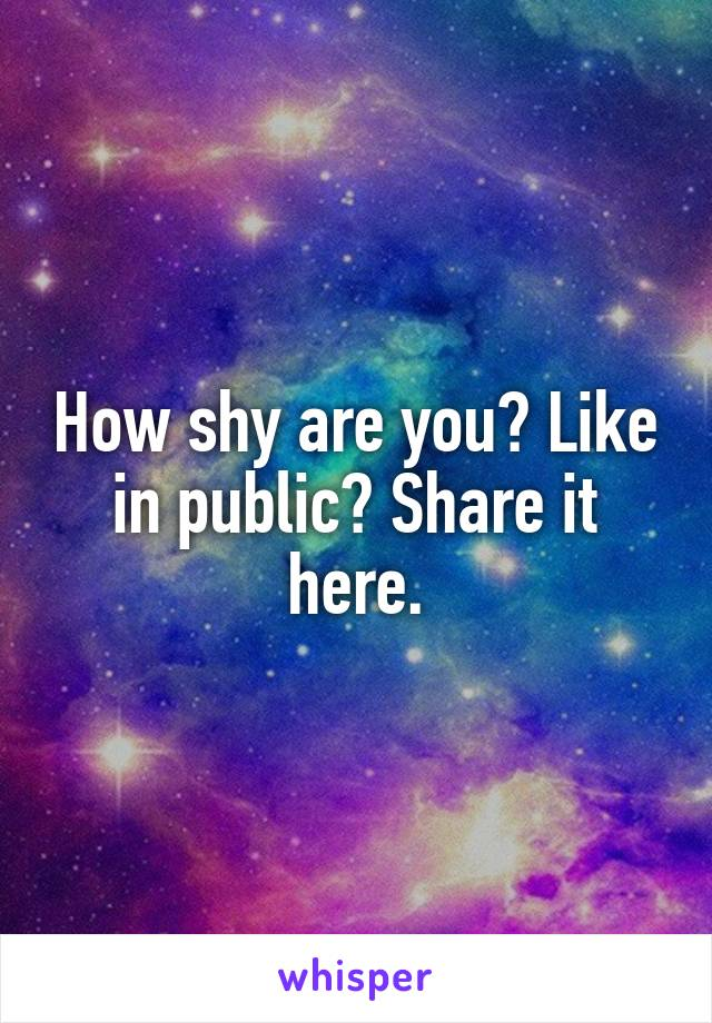 How shy are you? Like in public? Share it here.