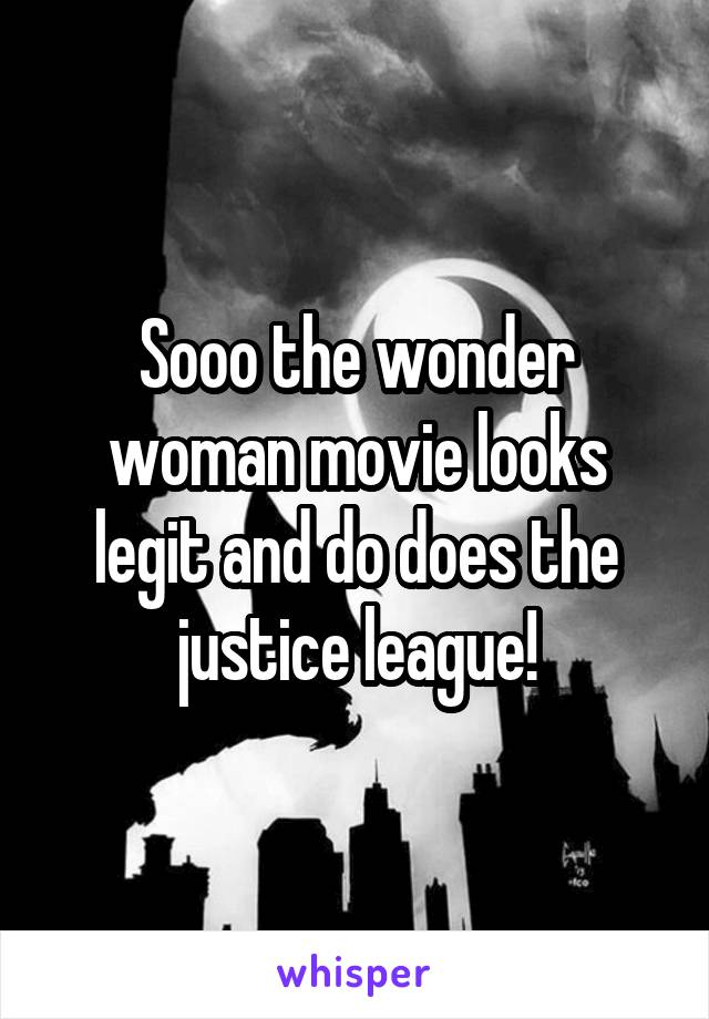 Sooo the wonder woman movie looks legit and do does the justice league!