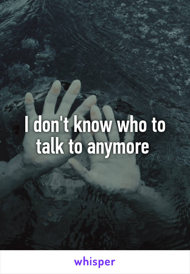I don't know who to talk to anymore