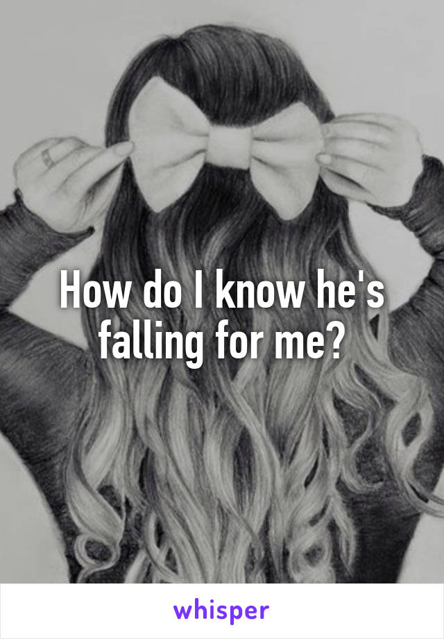 How do I know he's falling for me?