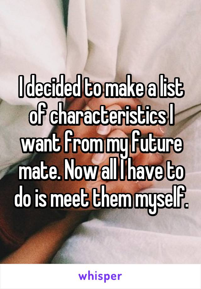 I decided to make a list of characteristics I want from my future mate. Now all I have to do is meet them myself.