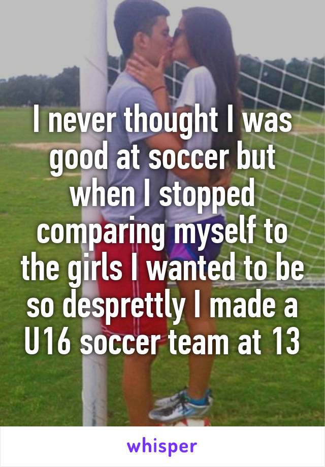 I never thought I was good at soccer but when I stopped comparing myself to the girls I wanted to be so desprettly I made a U16 soccer team at 13