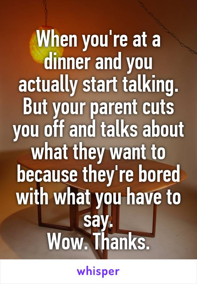 When you're at a dinner and you actually start talking. But your parent cuts you off and talks about what they want to because they're bored with what you have to say. Wow. Thanks.