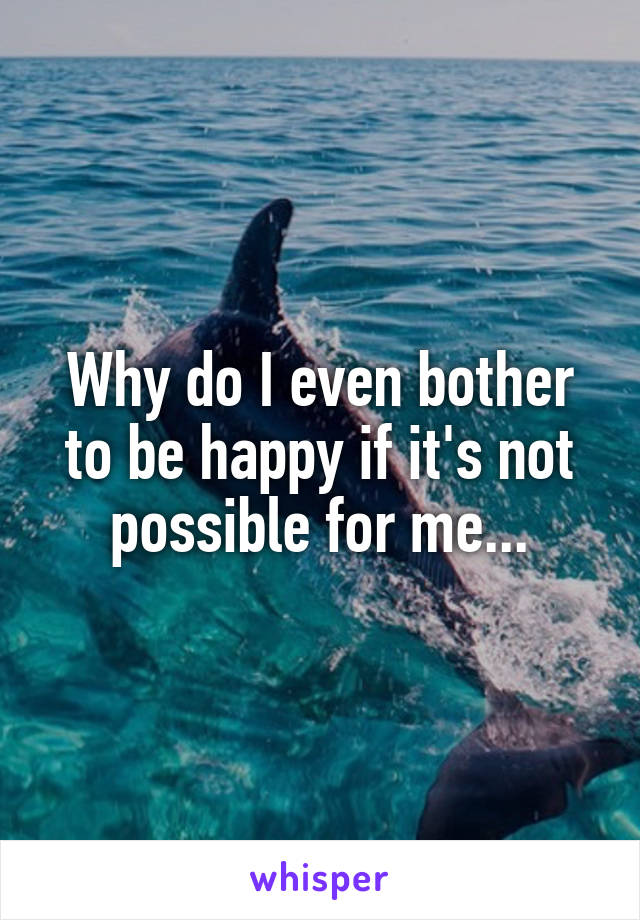 Why do I even bother to be happy if it's not possible for me...