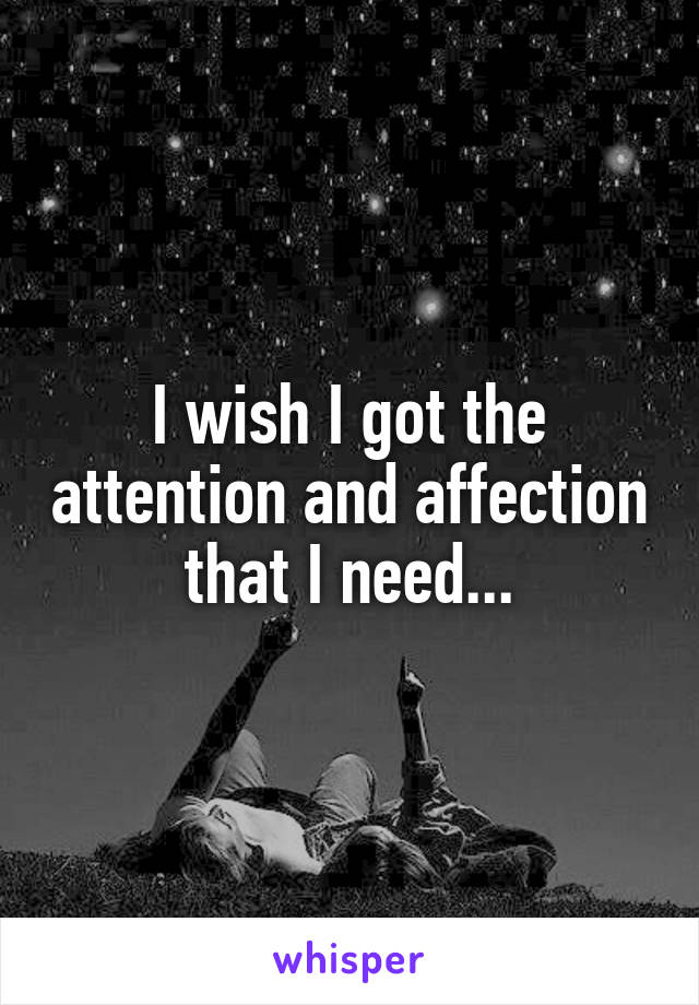 I wish I got the attention and affection that I need...