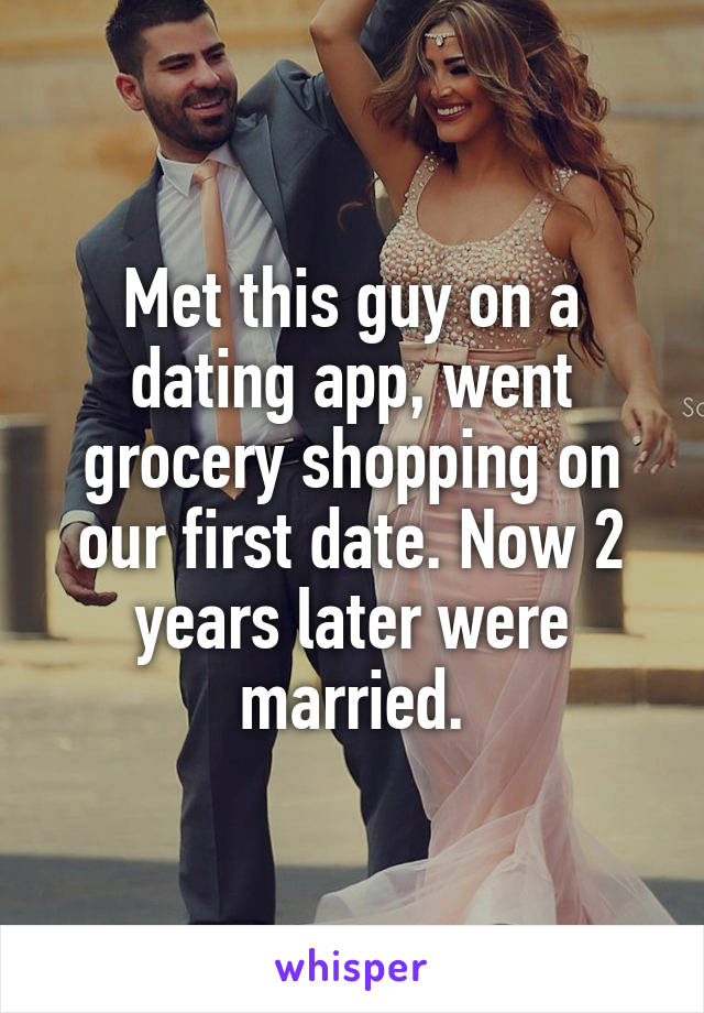 Met this guy on a dating app, went grocery shopping on our first date. Now 2 years later were married.