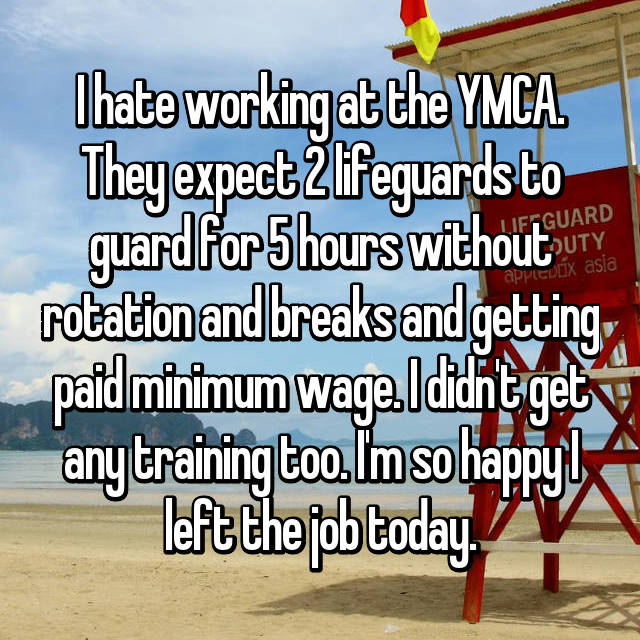 I hate working at the YMCA. They expect 2 lifeguards to guard for 5 hours without rotation and breaks and getting paid minimum wage. I didn't get any training too. I'm so happy I left the job today.