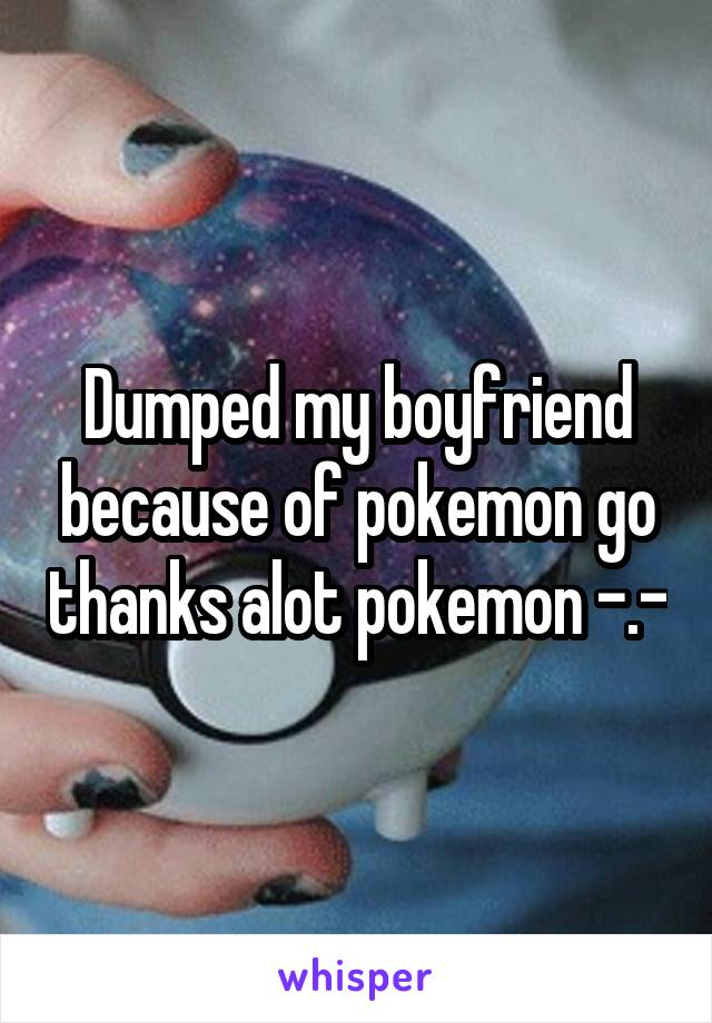 Dumped my boyfriend because of pokemon go thanks alot pokemon -.-