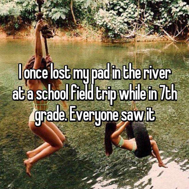 I once lost my pad in the river at a school field trip while in 7th grade. Everyone saw it