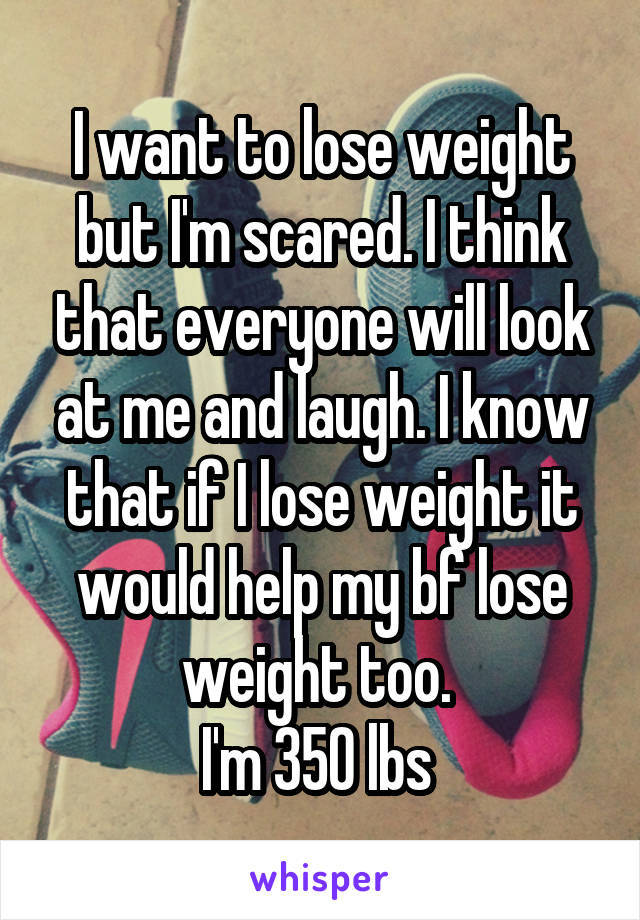 I want to lose weight but I'm scared. I think that everyone will look at me and laugh. I know that if I lose weight it would help my bf lose weight too.  I'm 350 lbs
