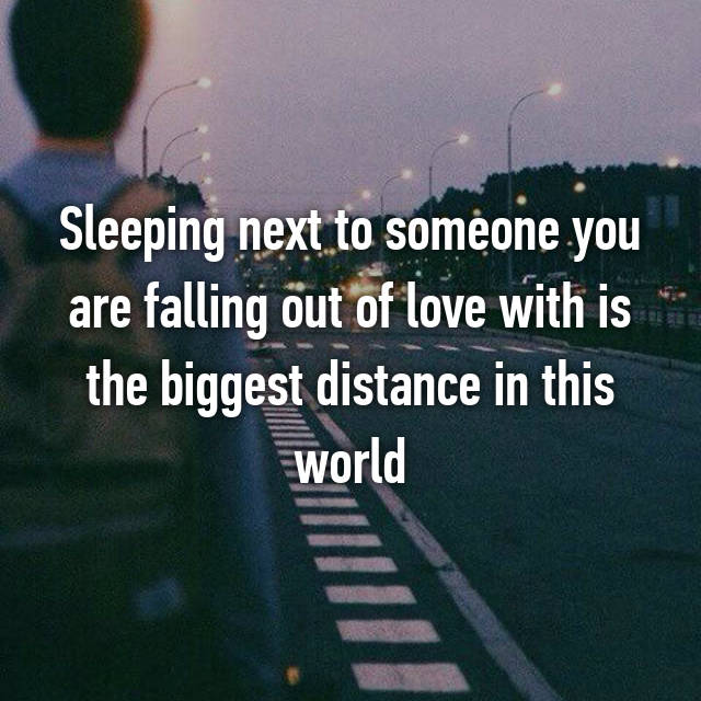 Sleeping next to someone you are falling out of love with is the biggest distance in this world