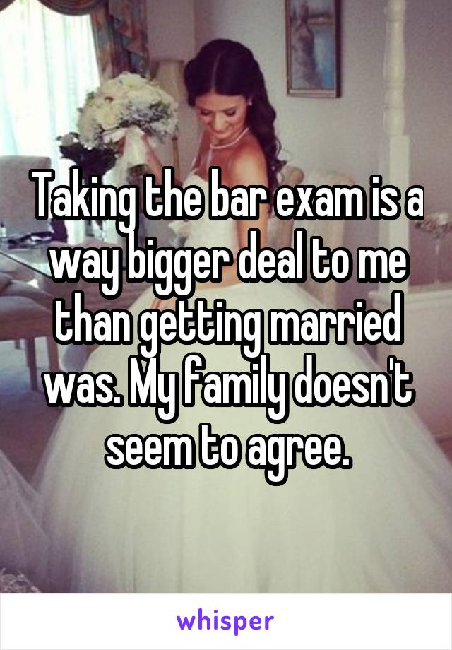 Taking the bar exam is a way bigger deal to me than getting married was. My family doesn't seem to agree.
