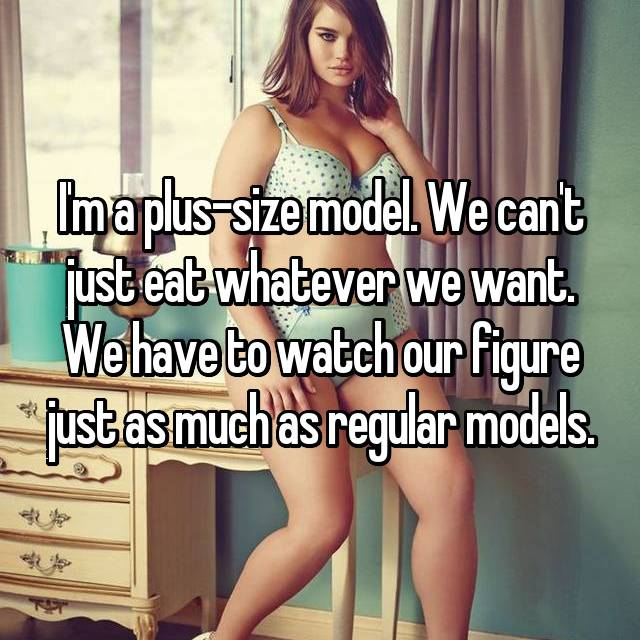 I'm a plus-size model. We can't just eat whatever we want. We have to watch our figure just as much as regular models.