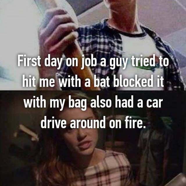 First day on job a guy tried to hit me with a bat blocked it with my bag also had a car drive around on fire.
