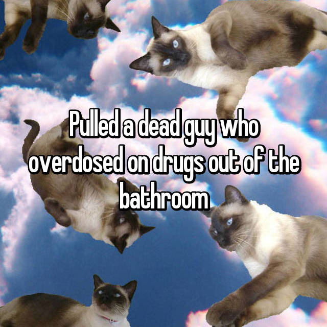 Pulled a dead guy who overdosed on drugs out of the bathroom