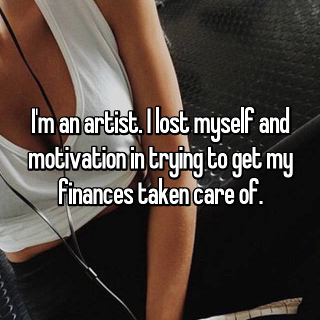 I'm an artist. I lost myself and motivation in trying to get my finances taken care of.