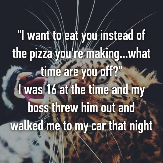 """I want to eat you instead of the pizza you're making...what time are you off?"" I was 16 at the time and my boss threw him out and walked me to my car that night"