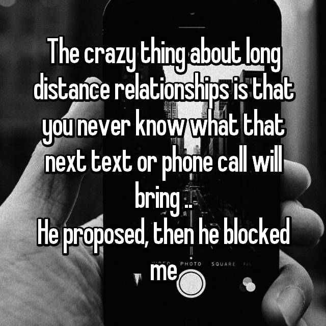 The crazy thing about long distance relationships is that you never know what that next text or phone call will bring .. He proposed, then he blocked me