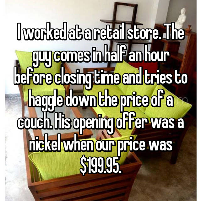 I worked at a retail store. The guy comes in half an hour before closing time and tries to haggle down the price of a couch. His opening offer was a nickel when our price was $199.95.