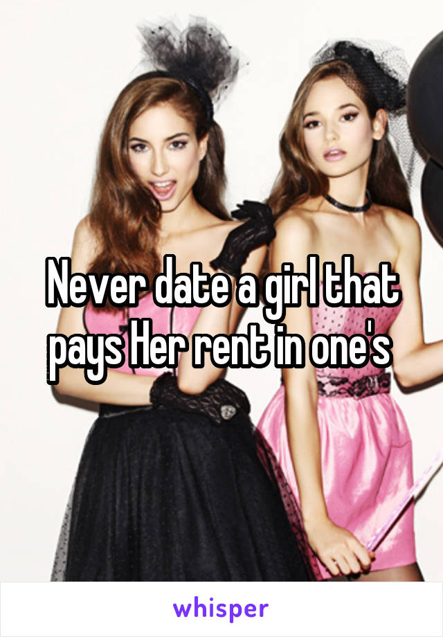 Never date a girl that pays Her rent in one's