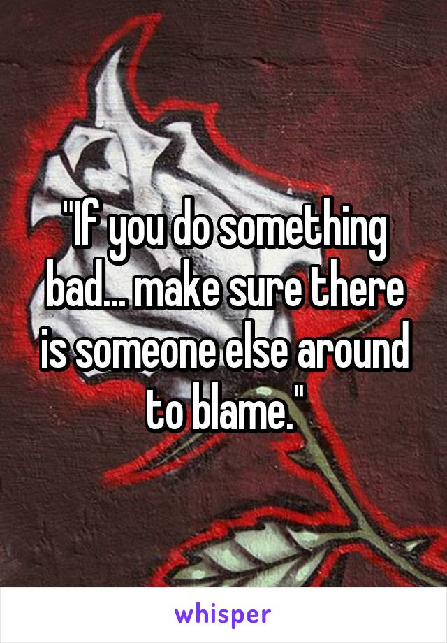"""""""If you do something bad... make sure there is someone else around to blame."""""""