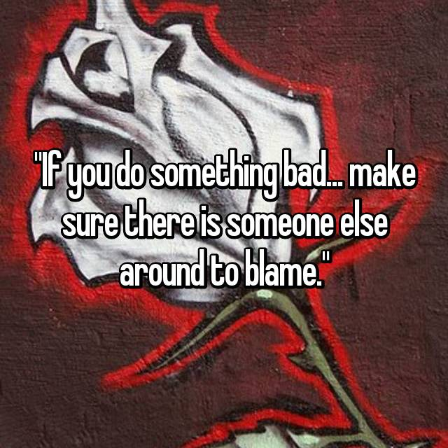 """If you do something bad... make sure there is someone else around to blame."""