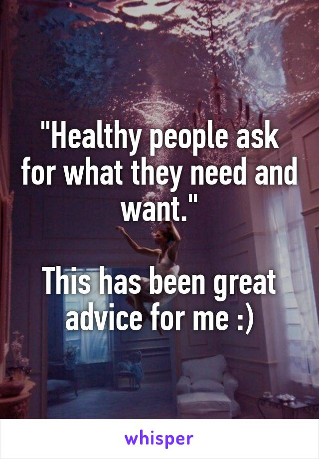 """""""Healthy people ask for what they need and want.""""  This has been great advice for me :)"""