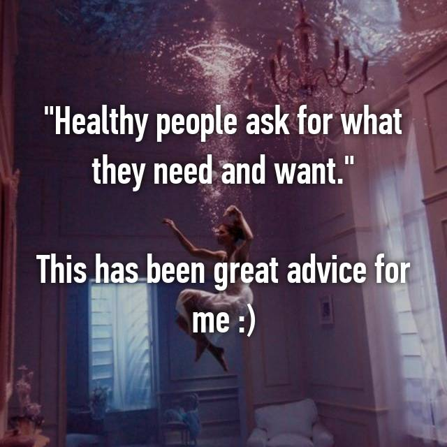"""Healthy people ask for what they need and want.""  This has been great advice for me :)"