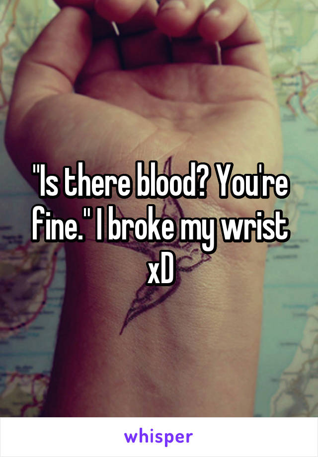 """""""Is there blood? You're fine."""" I broke my wrist xD"""