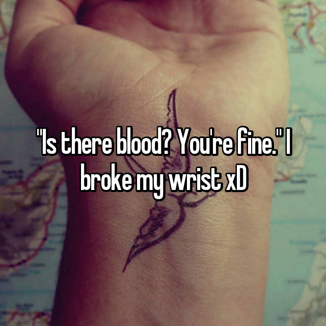 """Is there blood? You're fine."" I broke my wrist xD"