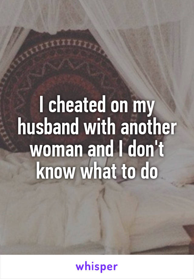 I cheated on my husband with another woman and I don't know what to do