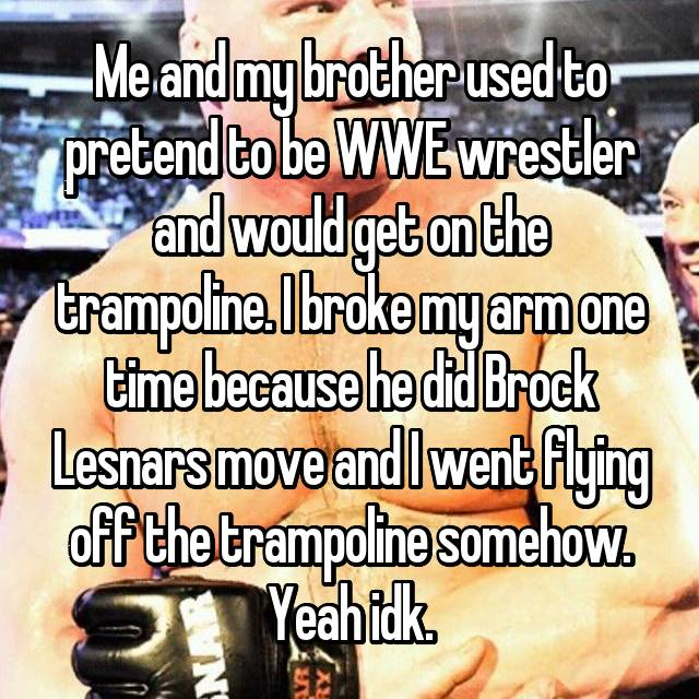 Me and my brother used to pretend to be WWE wrestler and would get on the trampoline. I broke my arm one time because he did Brock Lesnars move and I went flying off the trampoline somehow. Yeah idk.