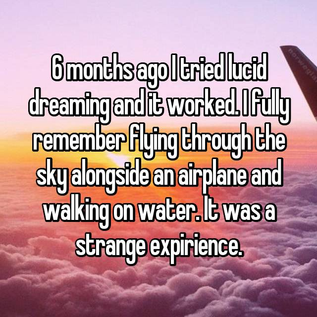 6 months ago I tried lucid dreaming and it worked. I fully remember flying through the sky alongside an airplane and walking on water. It was a strange expirience.