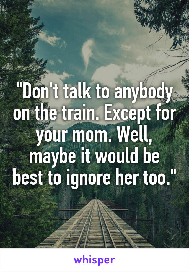 """""""Don't talk to anybody on the train. Except for your mom. Well, maybe it would be best to ignore her too."""""""