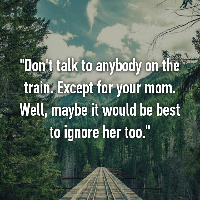 """Don't talk to anybody on the train. Except for your mom. Well, maybe it would be best to ignore her too."""