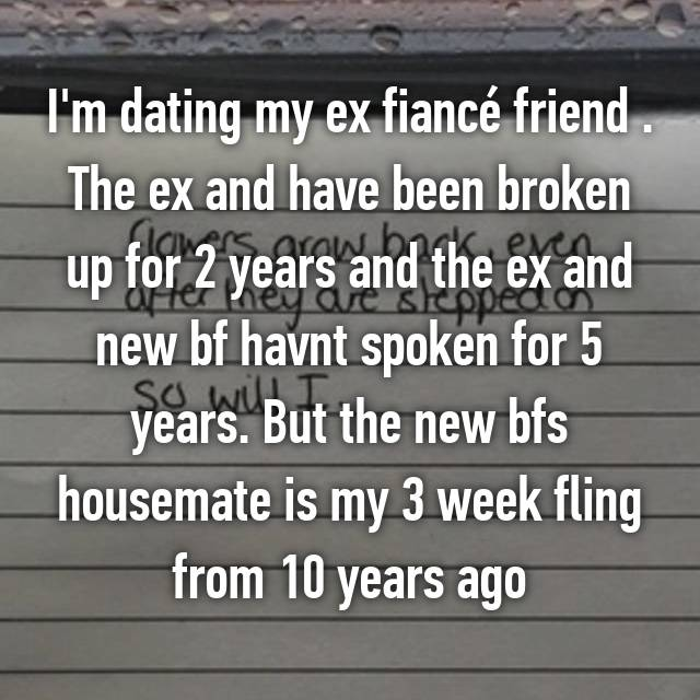 I'm dating my ex fiancé friend . The ex and have been broken up for 2 years and the ex and new bf havnt spoken for 5 years. But the new bfs housemate is my 3 week fling from 10 years ago