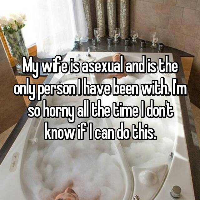 My wife is asexual and is the only person I have been with. I'm so horny all the time I don't know if I can do this.