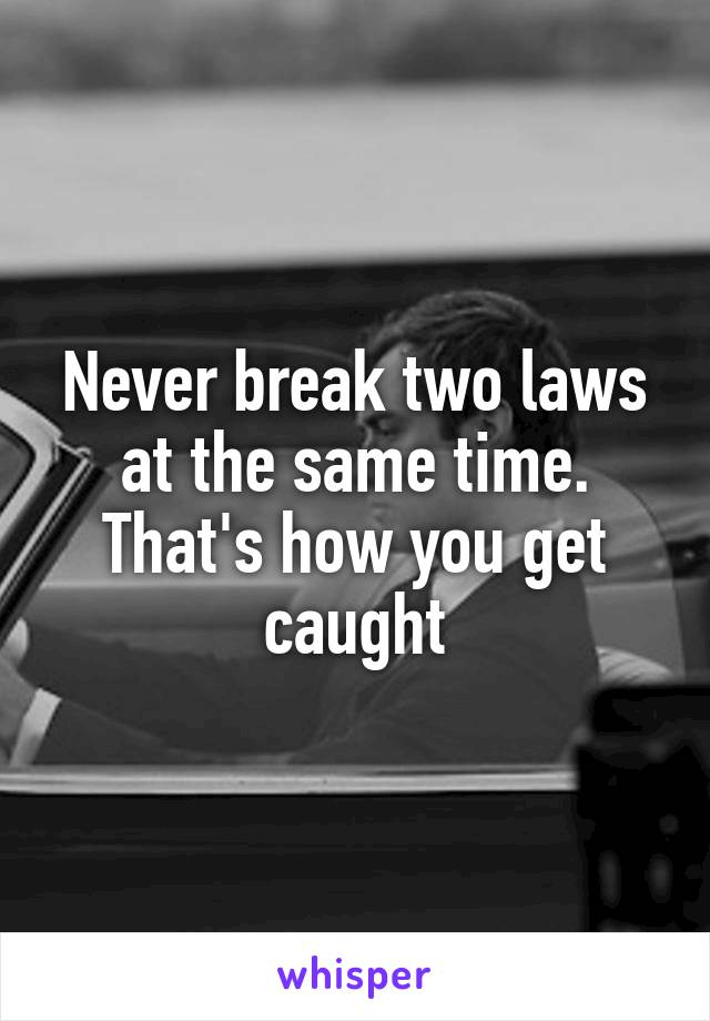 Never break two laws at the same time. That's how you get caught
