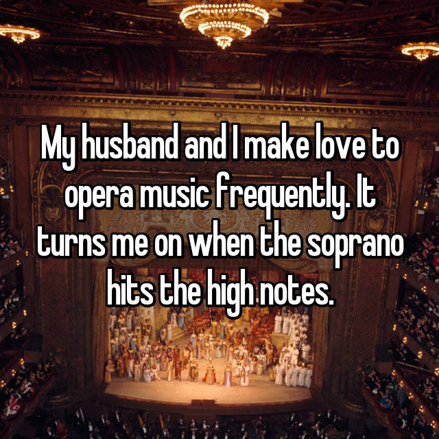 My husband and I make love to opera music frequently. It turns me on when the soprano hits the high notes.