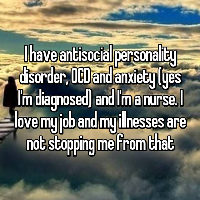 I have antisocial personality disorder, OCD and anxiety (yes I'm diagnosed) and I'm a nurse. I love my job and my illnesses are not stopping me from that