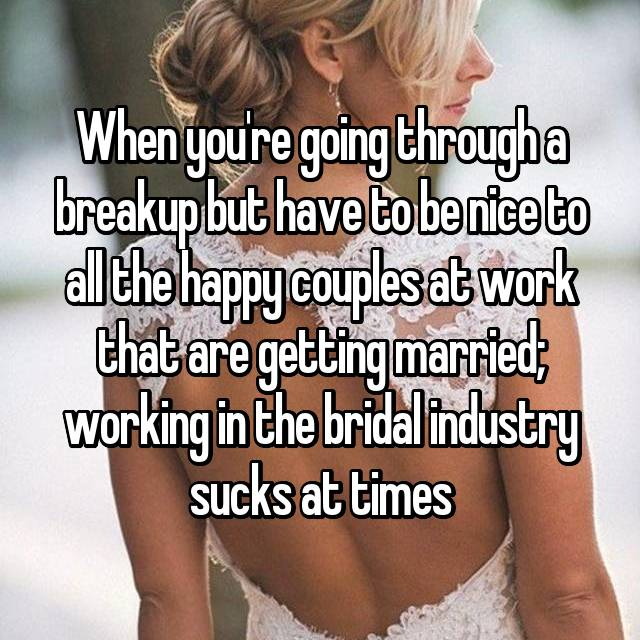 When you're going through a breakup but have to be nice to all the happy couples at work that are getting married; working in the bridal industry sucks at times