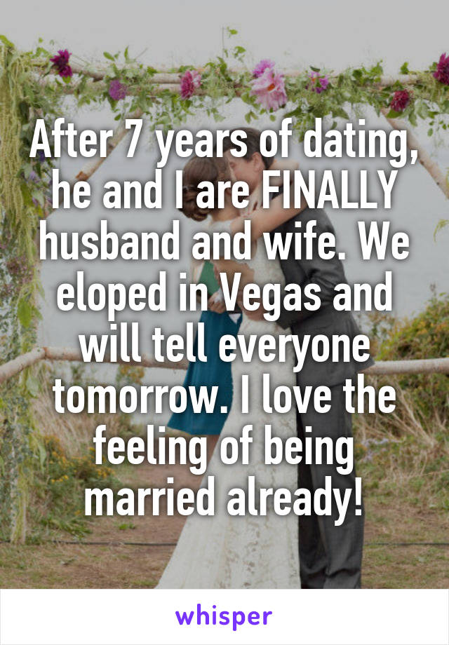 After 7 years of dating, he and I are FINALLY husband and wife. We eloped in Vegas and will tell everyone tomorrow. I love the feeling of being married already!