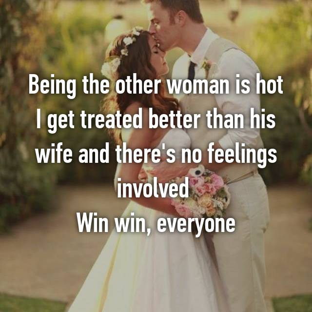 Being the other woman is hot I get treated better than his wife and there's no feelings involved  Win win, everyone