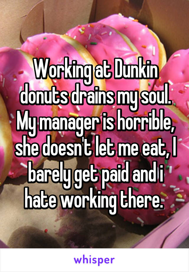 Working at Dunkin donuts drains my soul. My manager is horrible, she doesn't let me eat, I barely get paid and i hate working there.