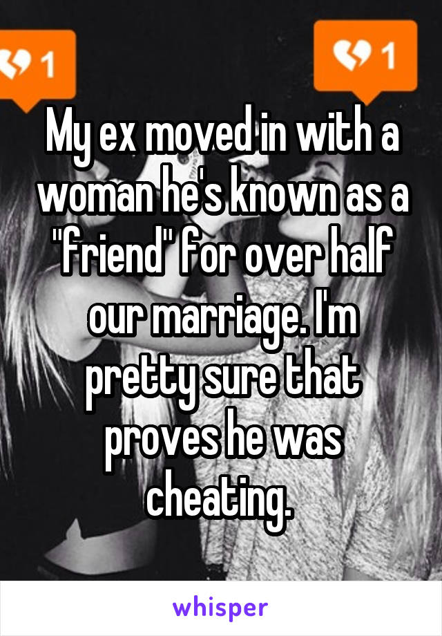 "My ex moved in with a woman he's known as a ""friend"" for over half our marriage. I'm pretty sure that proves he was cheating."