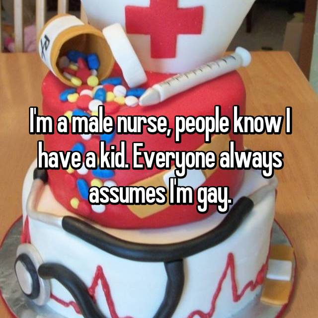 I'm a male nurse, people know I have a kid. Everyone always assumes I'm gay.