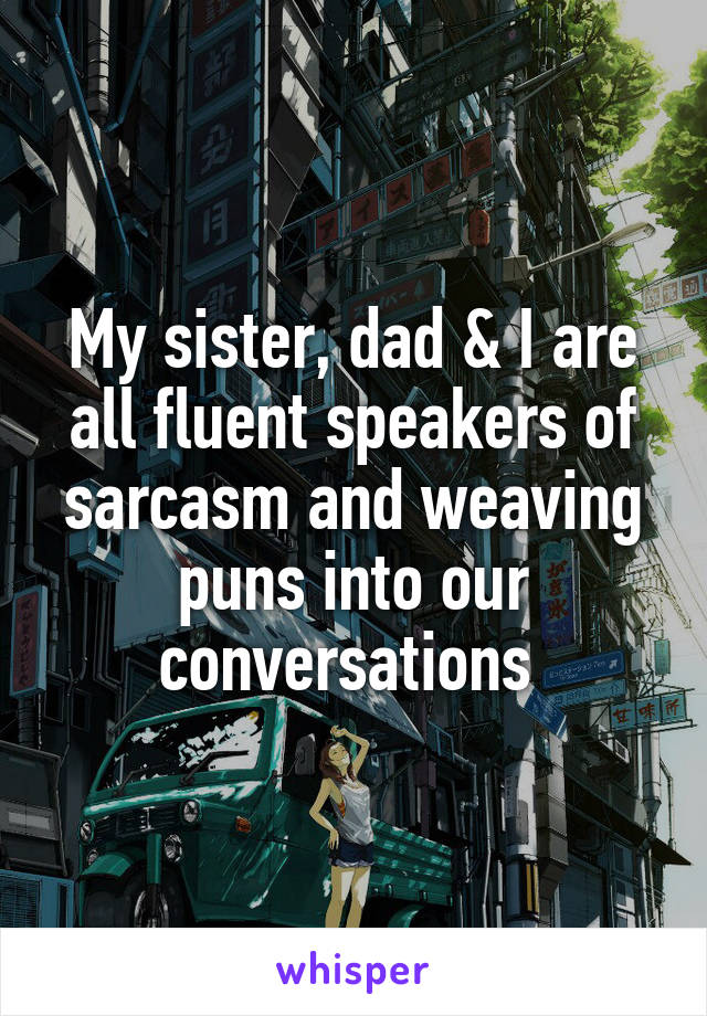 my sister dad i are all fluent speakers of sarcasm and weaving