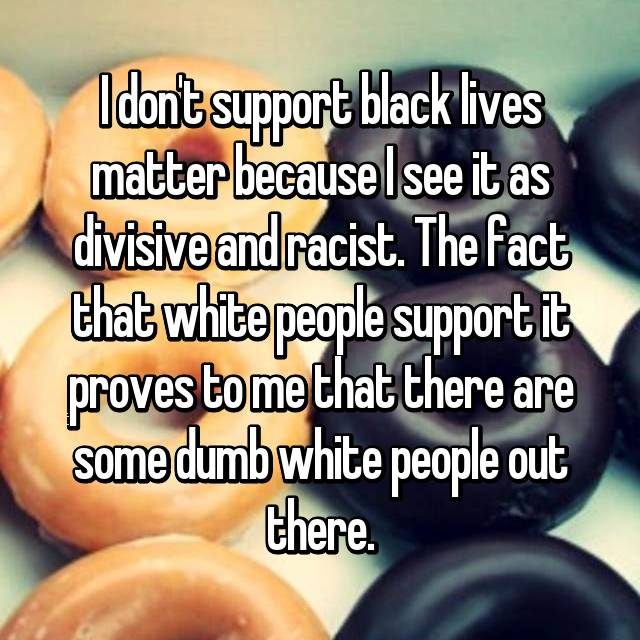 I don't support black lives matter because I see it as divisive and racist. The fact that white people support it proves to me that there are some dumb white people out there.