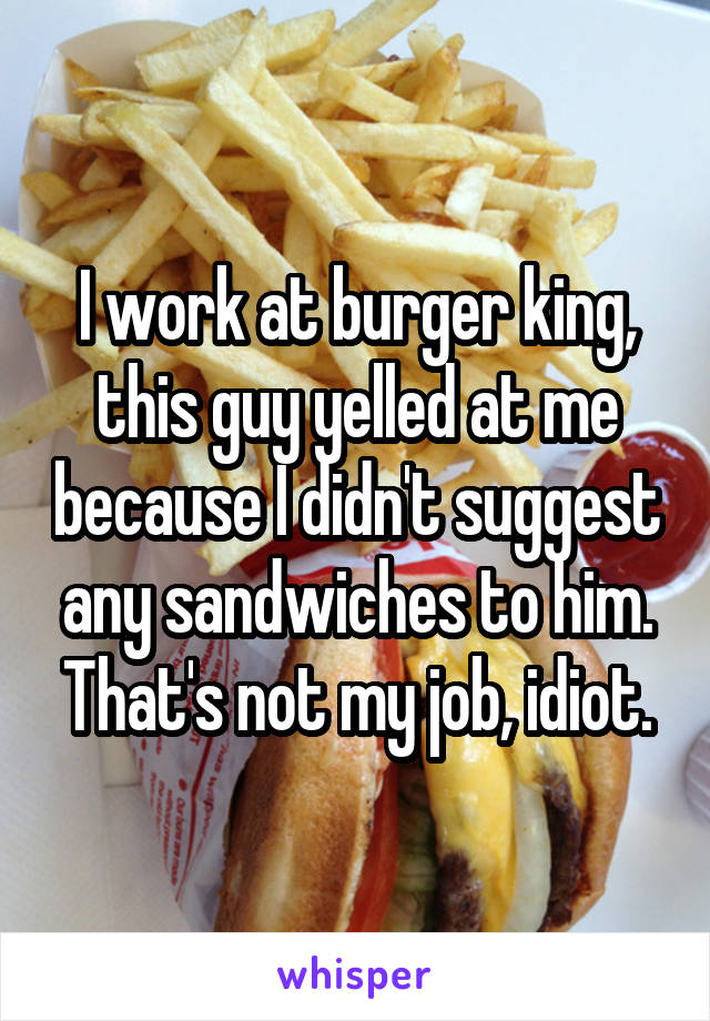 I work at burger king, this guy yelled at me because I didn't suggest any sandwiches to him. That's not my job, idiot.
