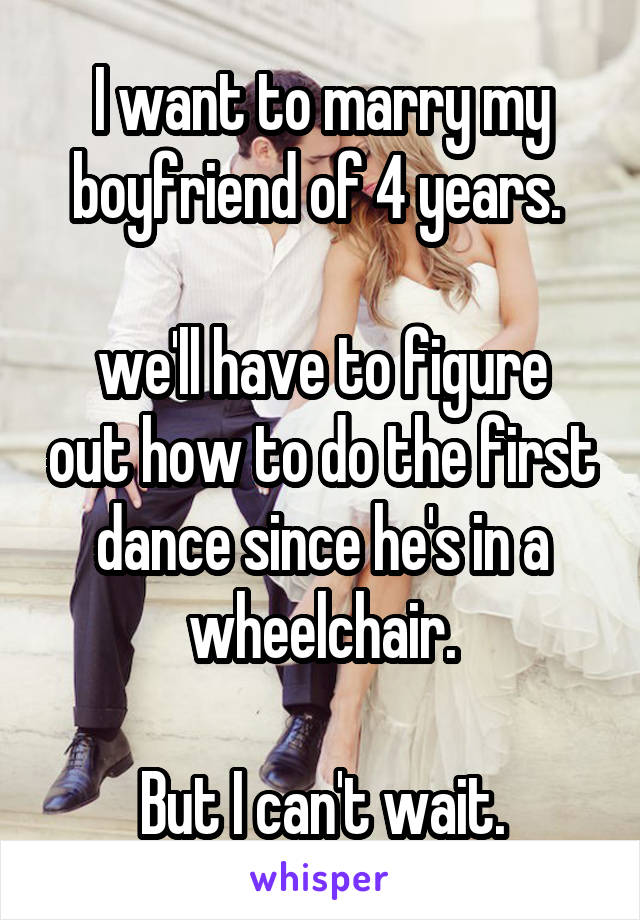 I want to marry my boyfriend of 4 years.   we'll have to figure out how to do the first dance since he's in a wheelchair.  But I can't wait.